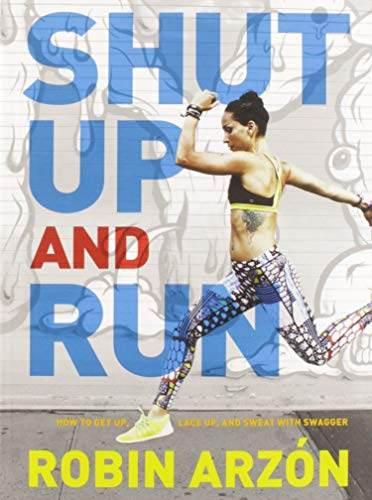 Shut Up and Run: How to Get Up, Lace Up, and Sweat with Swagger - Robin Arzon