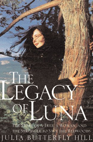 Legacy of Luna: The Story of a Tree, a Woman and the Struggle to Save the Redwoods, Julia Butterfly Hill