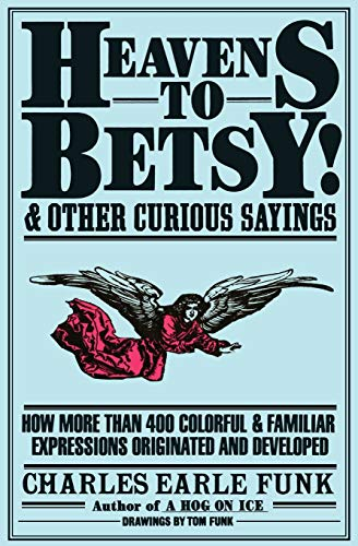 Heavens to Betsy!: And Other Curious Sayings, Funk, Charles E.