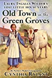 Old Town in the Green Groves: Laura Ingalls Wilder's Lost Little House Years (Little House)