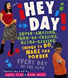 Hey, Day! :  Super-Amazing, Funk-da-Crazing, Ultra-Glazing Things to Do, Make, and Ponder Every Day of the Year
