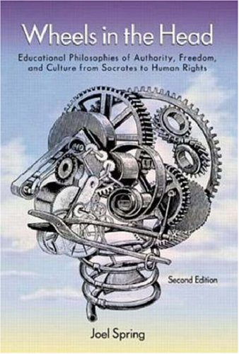 Wheels In The Head: Educational Philosophies of Authority, Freedom and Culture From Socrates To Human Rights, Spring, Joel