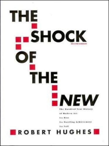 The Shock of the New: The Hundred-Year History of Modern Art: Its Rise, Its Dazzling Achievement, It's Fall