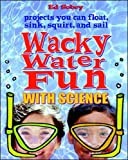 Wacky Water Fun With Science:  Science You Can Float, Sink, Squirt, and Sail
