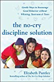 The No-Cry Discipline Solution: Gentle Ways to Encourage Good Behavior Without Whining, Tantrums, and Tears: Foreword by Tim Seldin (Pantley)