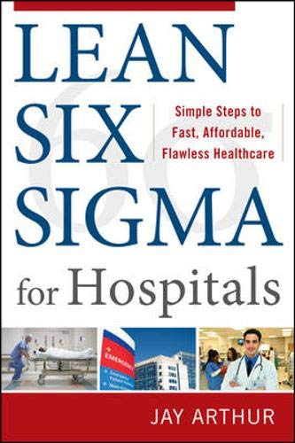 Lean Six Sigma for Hospitals: Simple Steps to Fast, Affordable, and Flawless Healthcare - Jay Arthur