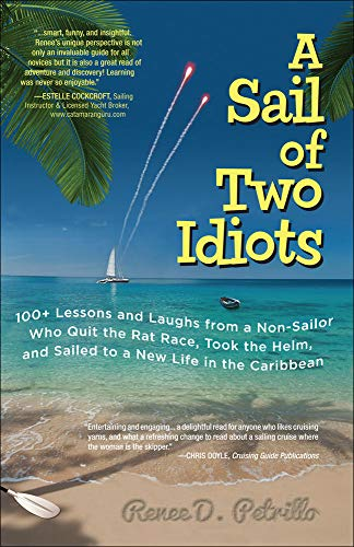 A Sail of Two Idiots: 100+ Lessons and Laughs from a Non-Sailor Who Quit the Rat Race, Took the Helm, and Sailed to a New Life in the Caribbean - Renee Petrillo