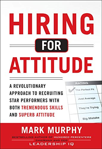 Hiring for Attitude: A Revolutionary Approach to Recruiting and Selecting People with Both Tremendous Skills and Superb Attitude - Mark Murphy
