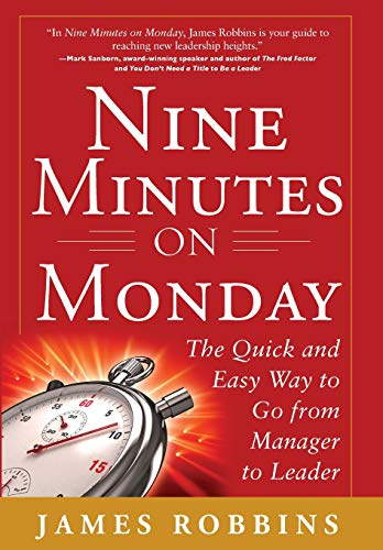 Nine Minutes on Monday: The Quick and Easy Way to Go From Manager to Leader - James Robbins