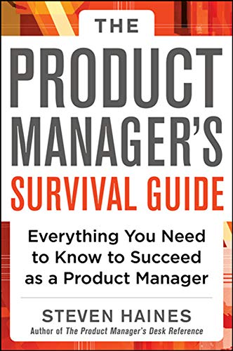 The Product Manager's Survival Guide: Everything You Need to Know to Succeed as a Product Manager - Steven Haines