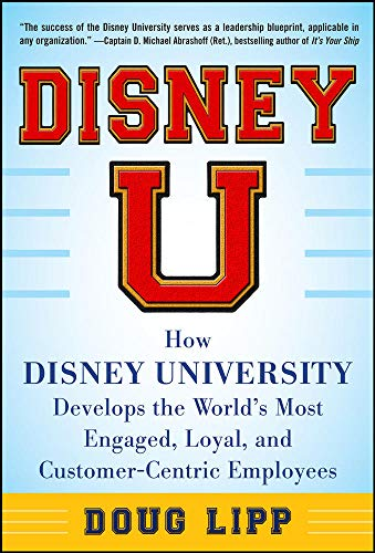 Disney U: How Disney University Develops the World's Most Engaged, Loyal, and Customer-Centric Employees - Doug Lipp