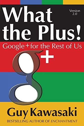 What the Plus!: Google+ for the Rest of Us - Guy Kawasaki