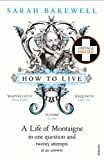 How to Live: A Life of Montaigne in One Question and Twenty Attempts at an Answer, Bakewell, Sarah
