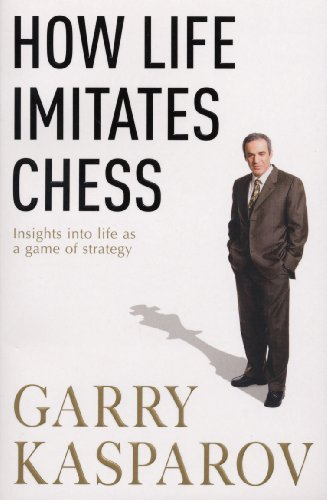 How Life Imitates Chess. Insights into life as a game of strategy -- Garry Kasparov -- Random House, London