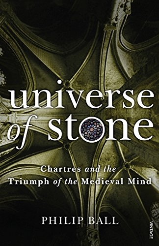 Universe of Stone: Chartres Cathedral and the Triumph of the Medieval Mind. Philip Ball