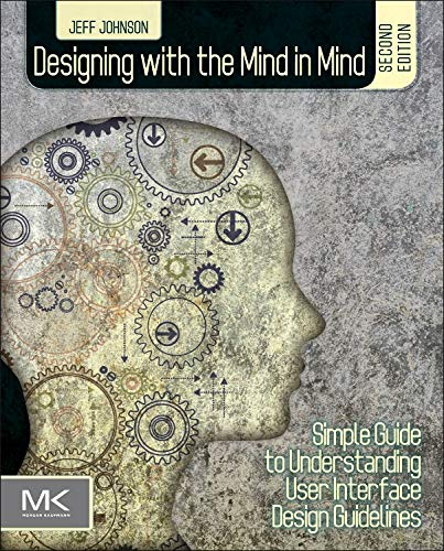 Designing with the Mind in Mind, Second Edition: Simple Guide to Understanding User Interface Design Guidelines - Jeff Johnson