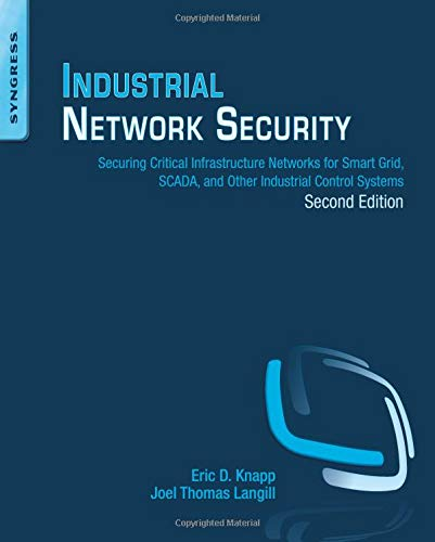 Industrial Network Security, Second Edition: Securing Critical Infrastructure Networks for Smart Grid, SCADA, and Other Industrial Control Systems - Eric D. Knapp, Joel Thomas Langill