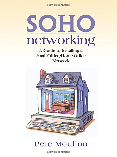 SOHO Networking: A Guide to Installing a Small-Office/Home-Office Network - Pete Moulton