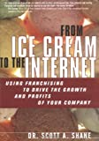 Buy From Ice Cream to the Internet : Using Franchising to Drive the Growth and Profits of Your Company from Amazon