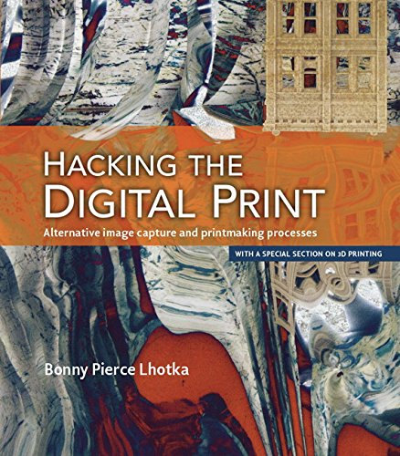 Hacking the Digital Print: Alternative image capture and printmaking processes with a special section on 3D printing (Voices That Matter) - Bonny Pierce Lhotka