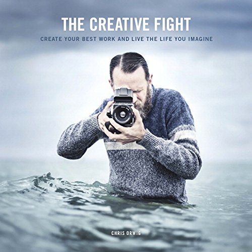 The Creative Fight: Create Your Best Work and Live the Life You Imagine - Chris Orwig