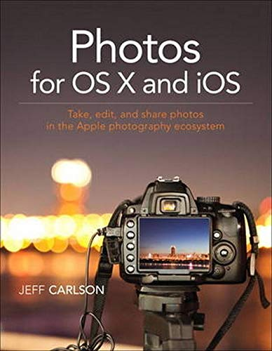 Photos for OS X and iOS: Take, edit, and share photos in the Apple photography ecosystem - Jeff Carlson