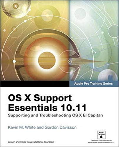 OS X Support Essentials 10.11 - Apple Pro Training Series (includes Content Update Program): Supporting and Troubleshooting OS X El Capitan - Kevin M. White, Gordon Davisson
