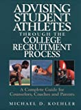 Advising Student Athletes Through the College Recruitment Process: A Complete Guide for Counselors, Coaches and Parents
