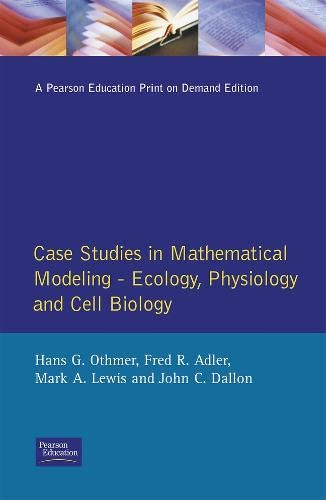 Case Studies in Mathematical Modeling: Ecology, Physiology, and Cell Biology by Hans G. Othmer, Fred R. Adler, Mark A. Lewis, John C. Dallon