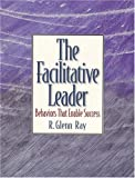 Facilitative Leader, The: Behaviors that Enable Success - book cover picture