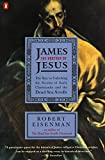 James the Brother of Jesus: The Key to Unlocking the Secrets of Early Christianity and the Dead Sea Scrolls by Robert Eisenman