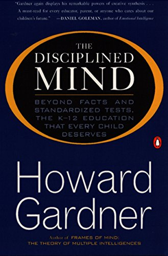 The Disciplined Mind: Beyond Facts and Standardized Tests, the K-12 Education that Every Child Deserves, Gardner, Howard