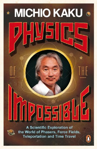 Physics of the Impossible: A Scientific Exploration of the World of Phasers, Force Fields, Teleportation and Time Travel. Michio Kaku