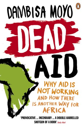 Dead Aid: Why Aid Makes Things Worse and How There Is Another Way for Africa