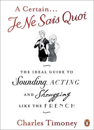 A Certain Je Ne Sais Quoi: The Ideal Guide to Sounding, Acting and Shrugging Like the French. Charles Timoney