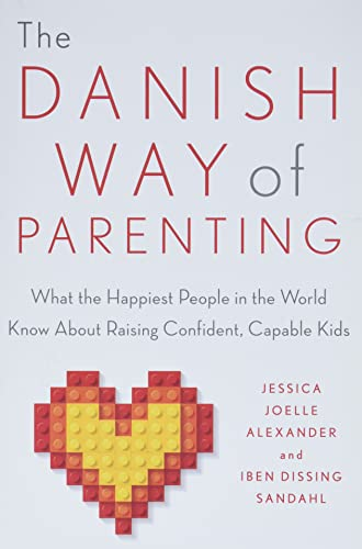 The Danish Way of Parenting: What the Happiest People in the World Know About Raising Confident, Capable Kids - Jessica Joelle Alexander, Iben Sandahl