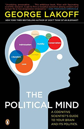 The Political Mind: A Cognitive Scientist's Guide to Your Brain and Its Politics, by Lakoff, George