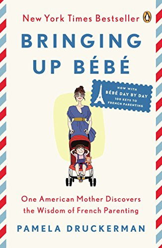 Bringing Up Bébé: One American Mother Discovers the Wisdom of French Parenting (now with Bébé Day by Day: 100 Keys to French Parenting) - Pamela Druckerman