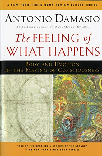 The Feeling of What Happens: Body and Emotion in the Making of Consciousness, by Damasio, A.