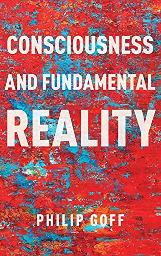 Consciousness and Fundamental Reality by Philip Goff