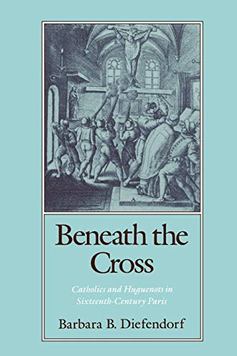 Beneath the Cross: Catholics and Huguenots in Sixteenth-Century Paris, Diefendorf, Barbara B.