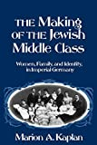 The Making of the Jewish Middle Class: Women, Family, and Identity in Imperial Germany (Studies in Jewish History) - book cover picture