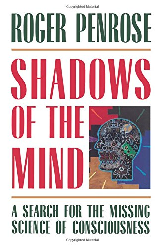 Shadows of the Mind: A Search for the Missing Science of Consciousness, by Penrose, R.