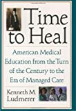Time to Heal: American Medical Education from the Turn of the Century to the Era of Managed Care - book cover picture