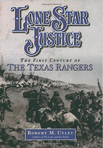 Lone Star Justice: The First Century of the Texas Rangers, Utley, Robert M.