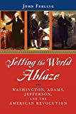 Setting the World Ablaze: Washington, Adams, Jefferson and the American  Revolution