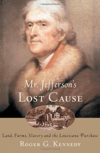 Mr. Jefferson's Lost Cause: Land, Farmers, Slavery, and the Louisiana Purchase, Kennedy, Roger G.