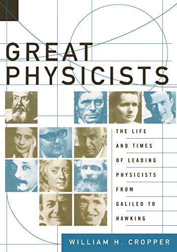 Great Physicists: The Life and Times of Leading Physicists from Galileo to Hawking, by Cropper, W.H.