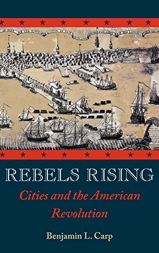 Rebels Rising: Cities and the American Revolution, Carp, Benjamin L.