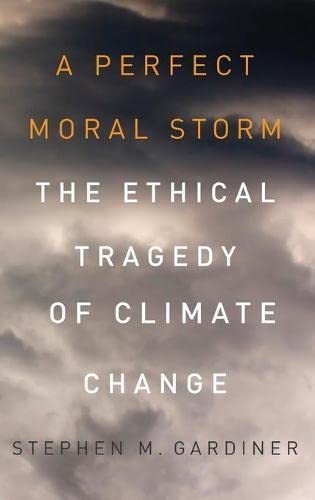 A Perfect Moral Storm: The Ethical Tragedy of Climate Change, by Gardiner, M.
